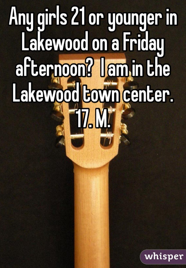 Any girls 21 or younger in Lakewood on a Friday afternoon?  I am in the Lakewood town center. 17. M.