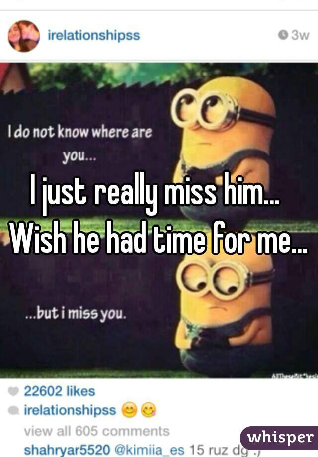 I just really miss him...  Wish he had time for me...