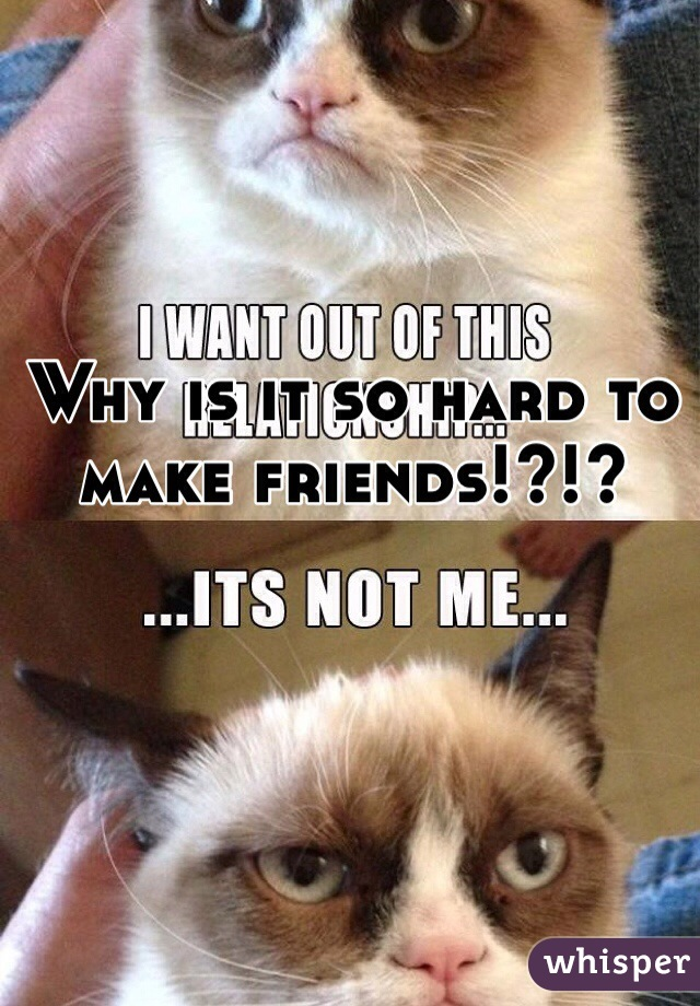 Why is it so hard to make friends!?!?