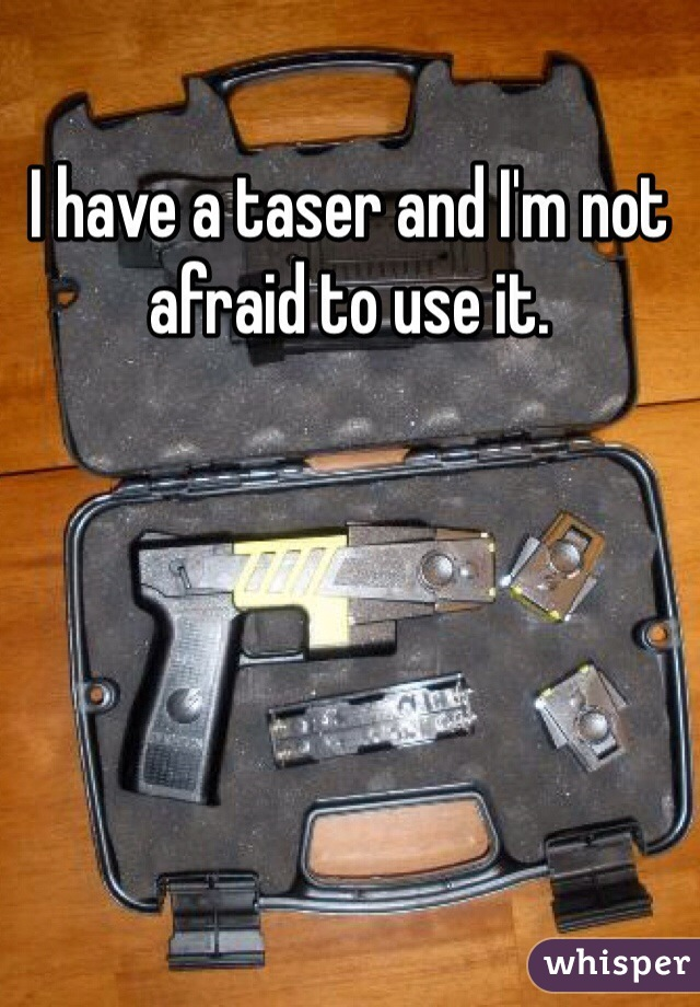 I have a taser and I'm not afraid to use it.