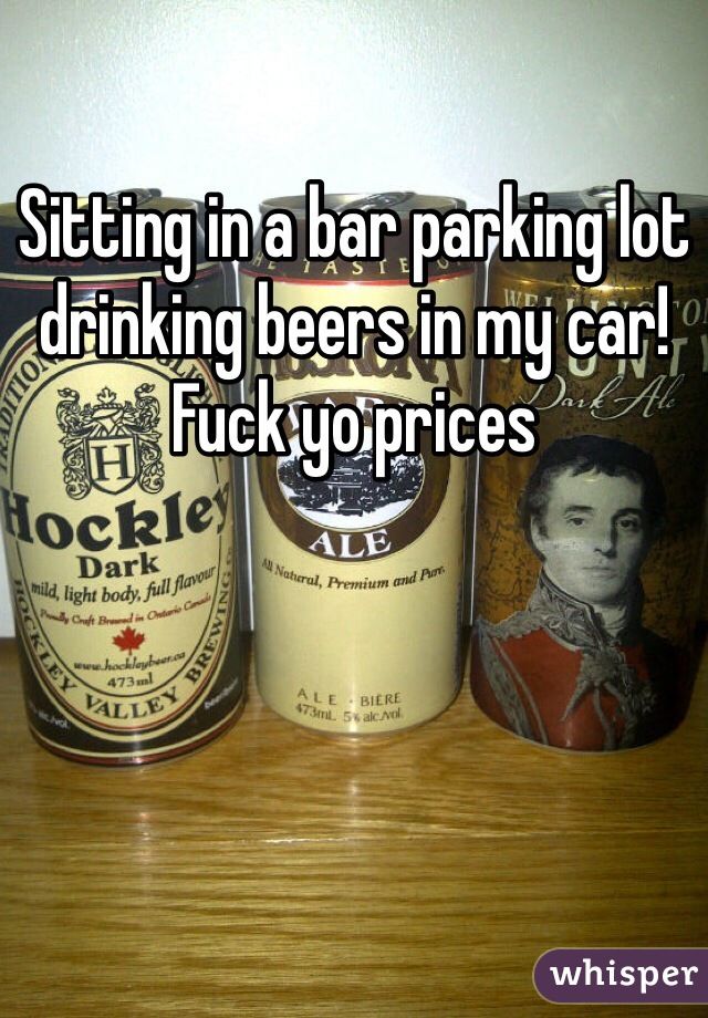 Sitting in a bar parking lot drinking beers in my car! Fuck yo prices