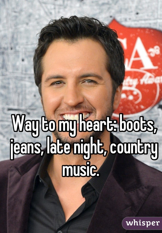 Way to my heart: boots, jeans, late night, country music.