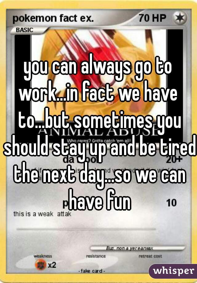 you can always go to work...in fact we have to...but sometimes you should stay up and be tired the next day...so we can have fun
