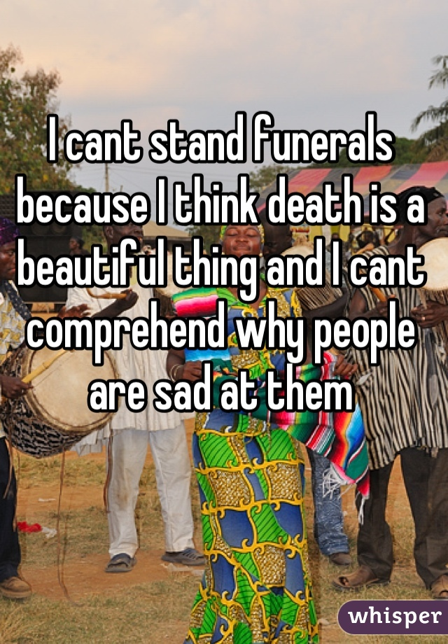 I cant stand funerals because I think death is a beautiful thing and I cant comprehend why people are sad at them