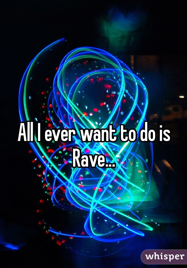 All I ever want to do is Rave...