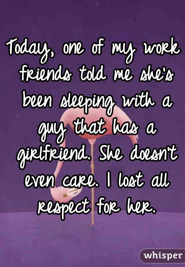 Today, one of my work friends told me she's been sleeping with a guy that has a girlfriend. She doesn't even care. I lost all respect for her.
