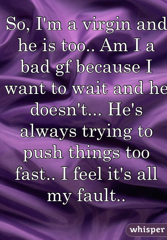 So, I'm a virgin and he is too.. Am I a bad gf because I want to wait and he doesn't... He's always trying to push things too fast.. I feel it's all my fault..
