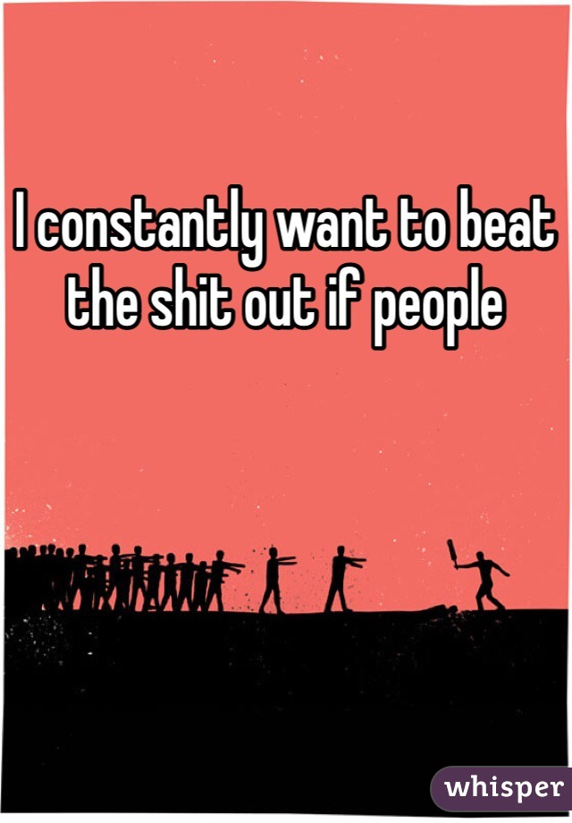 I constantly want to beat the shit out if people