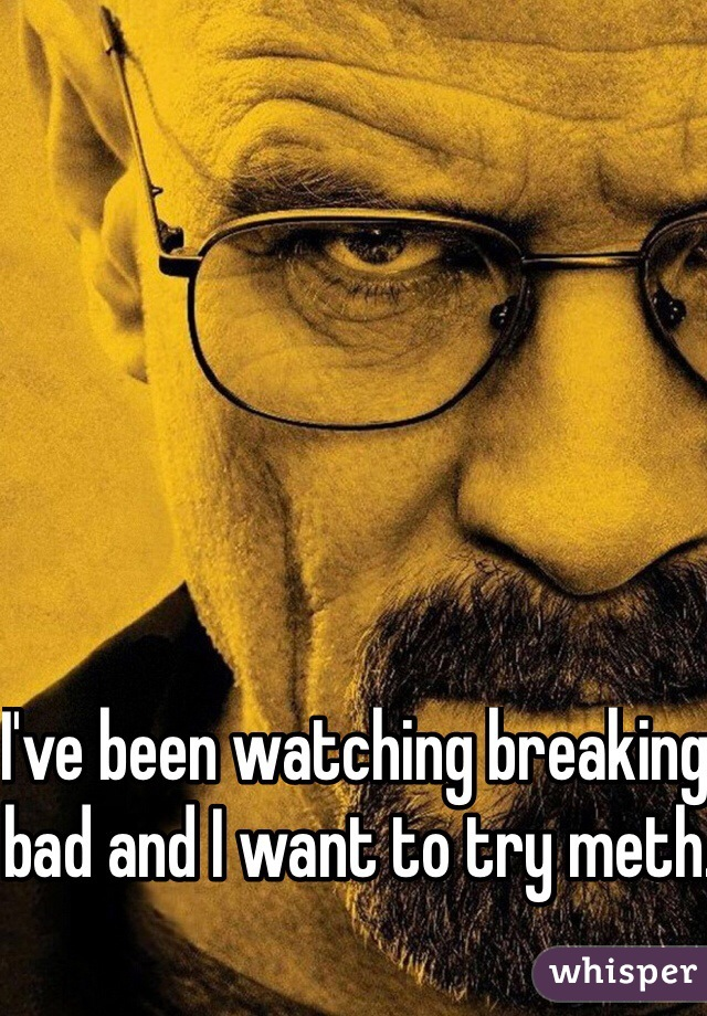 I've been watching breaking bad and I want to try meth.