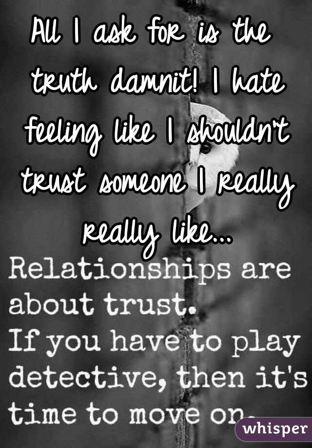 All I ask for is the truth damnit! I hate feeling like I shouldn't trust someone I really really like...