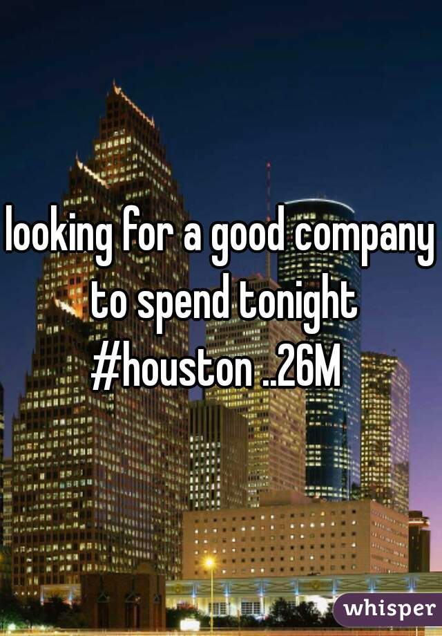 looking for a good company to spend tonight #houston ..26M