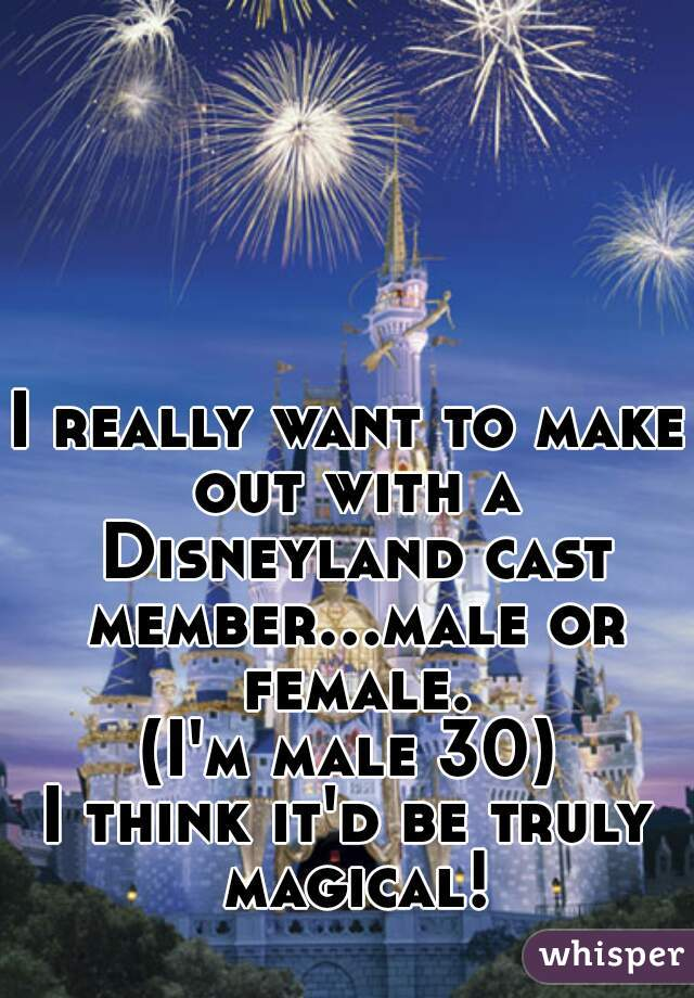 I really want to make out with a Disneyland cast member...male or female.  (I'm male 30)  I think it'd be truly magical!