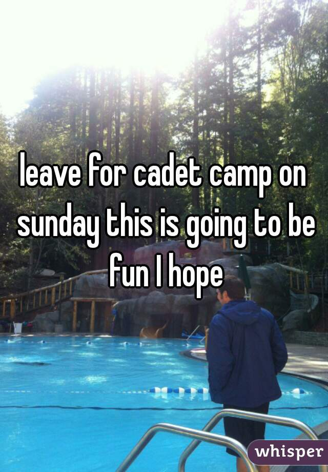 leave for cadet camp on sunday this is going to be fun I hope