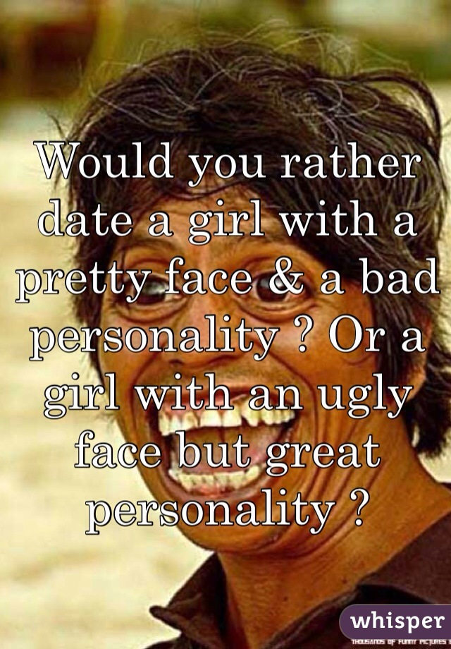 Would you rather date a girl with a pretty face & a bad personality ? Or a girl with an ugly face but great personality ?
