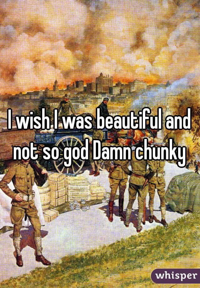 I wish I was beautiful and not so god Damn chunky