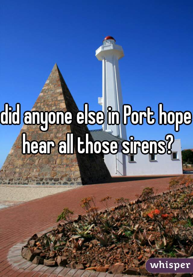 did anyone else in Port hope hear all those sirens?