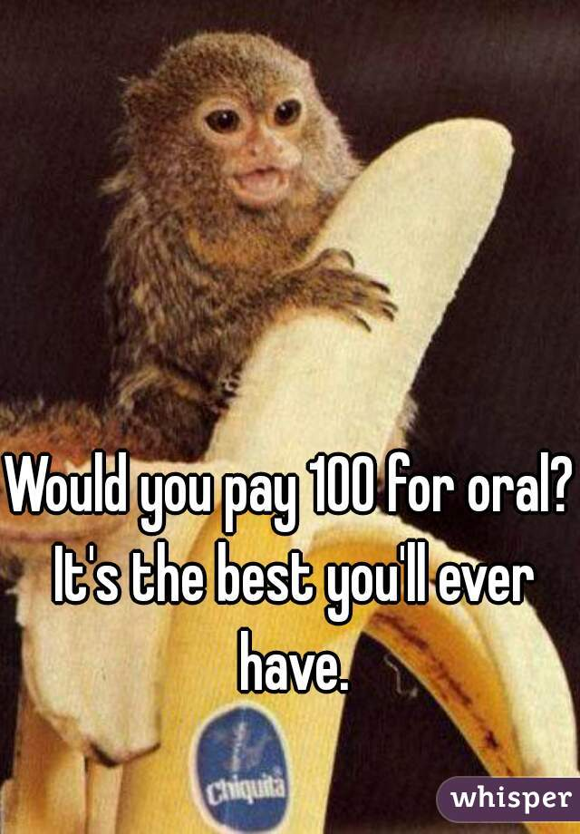 Would you pay 100 for oral? It's the best you'll ever have.