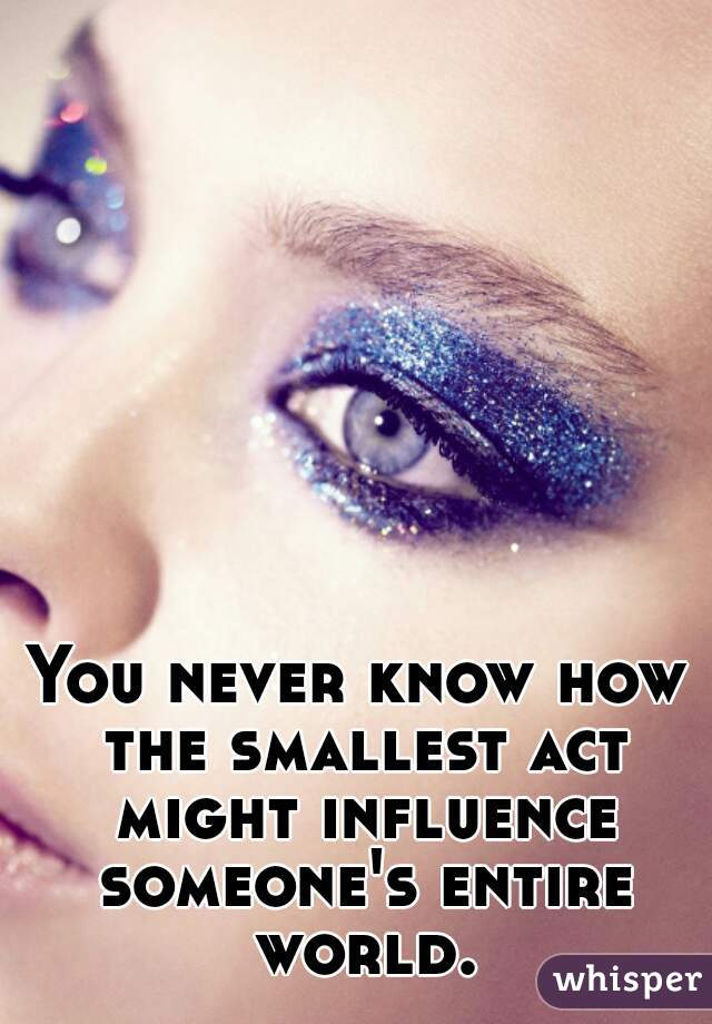 You never know how the smallest act might influence someone's entire world.
