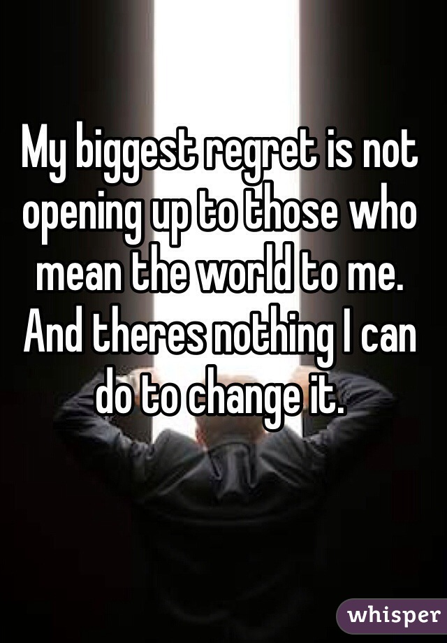 My biggest regret is not opening up to those who mean the world to me. And theres nothing I can do to change it.