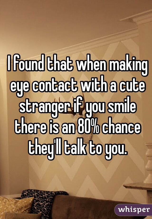 I found that when making eye contact with a cute stranger if you smile there is an 80% chance they'll talk to you.