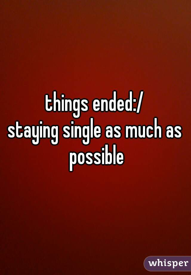 things ended:/ staying single as much as possible