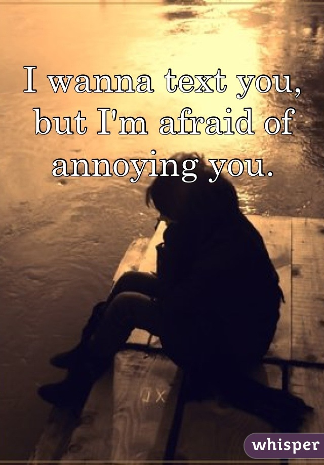 I wanna text you, but I'm afraid of annoying you.