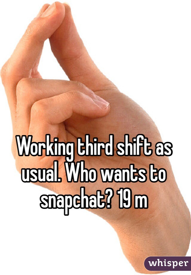 Working third shift as usual. Who wants to snapchat? 19 m