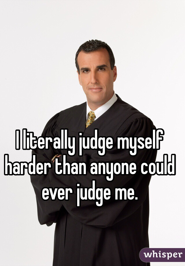 I literally judge myself harder than anyone could ever judge me.
