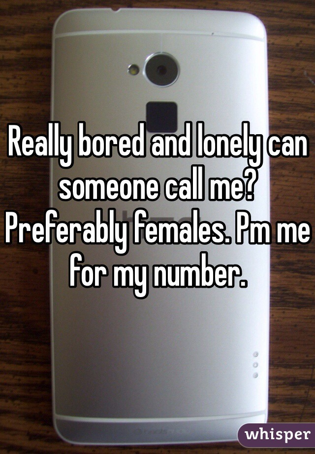 Really bored and lonely can someone call me? Preferably females. Pm me for my number.