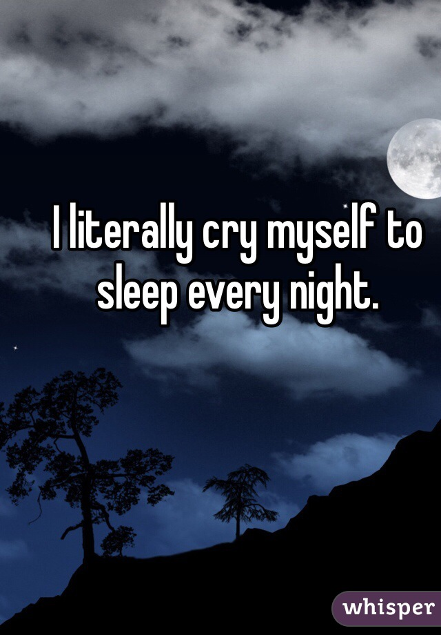 I literally cry myself to sleep every night.