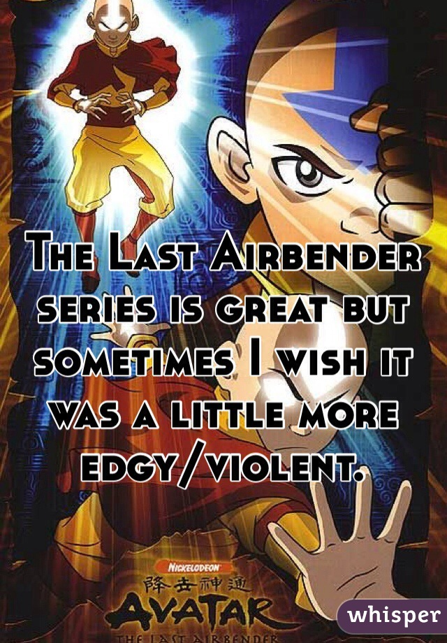 The Last Airbender series is great but sometimes I wish it was a little more edgy/violent.