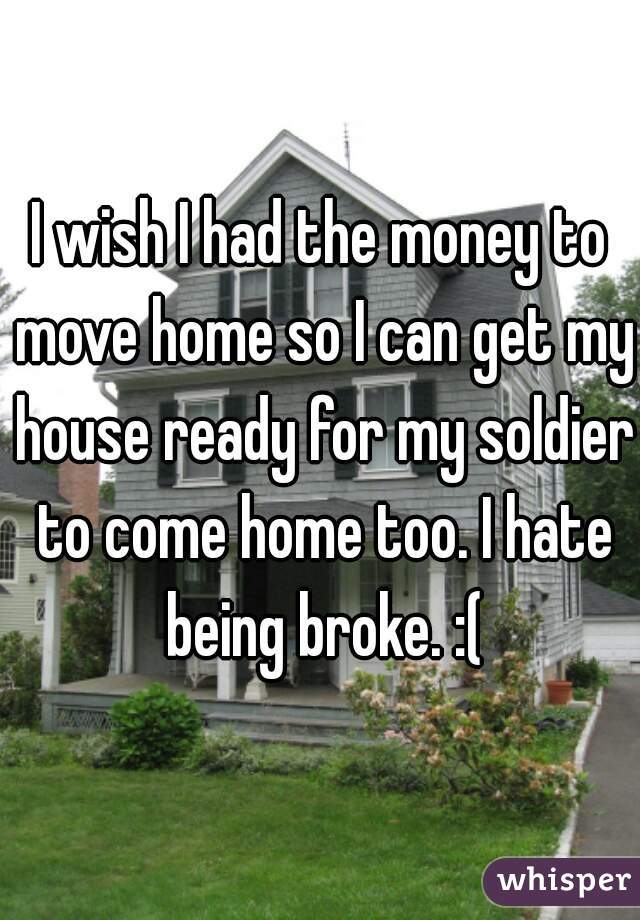 I wish I had the money to move home so I can get my house ready for my soldier to come home too. I hate being broke. :(