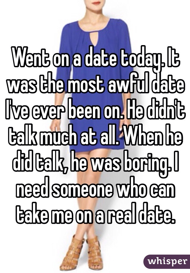 Went on a date today. It was the most awful date I've ever been on. He didn't talk much at all. When he did talk, he was boring. I need someone who can take me on a real date.