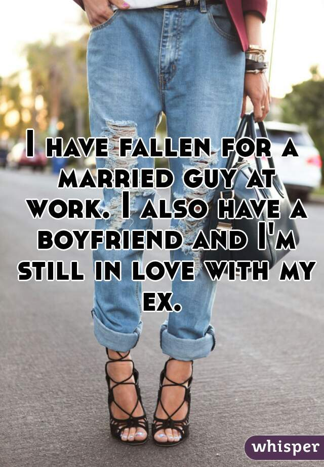 I have fallen for a married guy at work. I also have a boyfriend and I'm still in love with my ex.