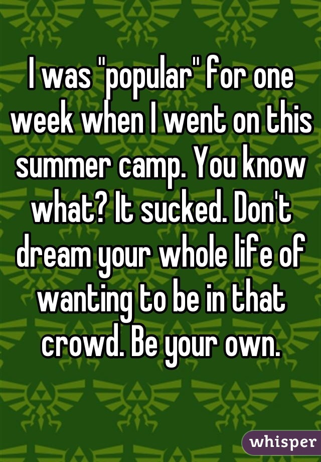 """I was """"popular"""" for one week when I went on this summer camp. You know what? It sucked. Don't dream your whole life of wanting to be in that crowd. Be your own."""