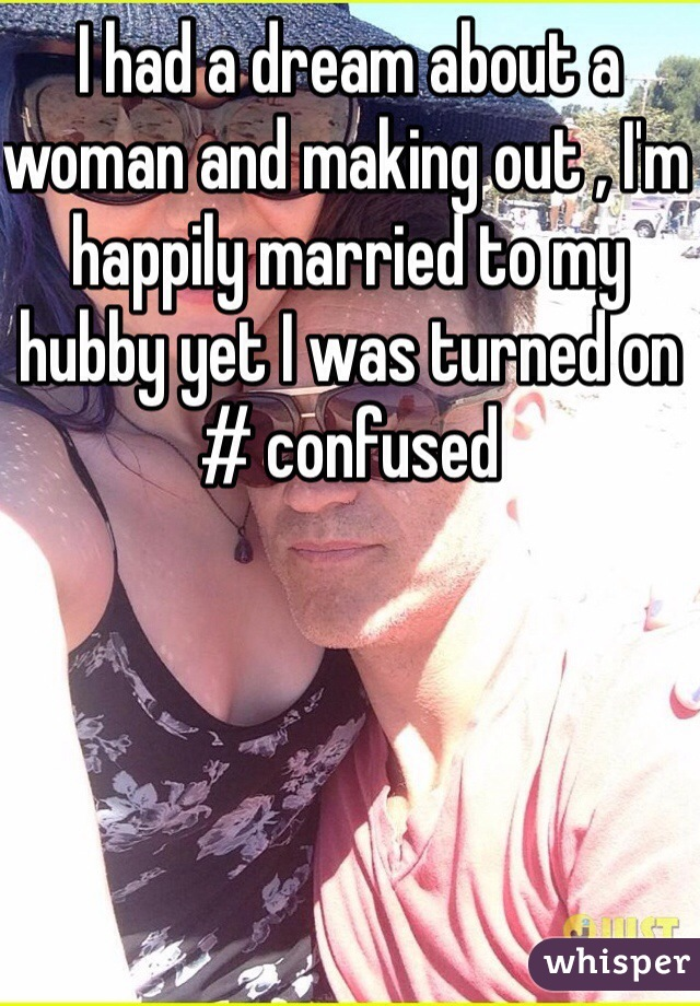 I had a dream about a woman and making out , I'm happily married to my hubby yet I was turned on # confused