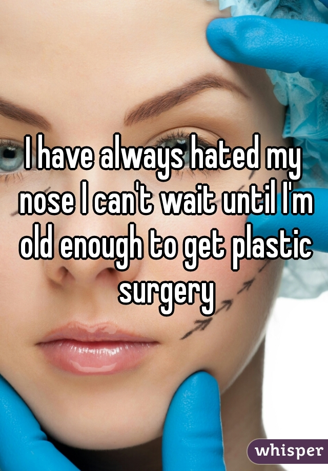 I have always hated my nose I can't wait until I'm old enough to get plastic surgery