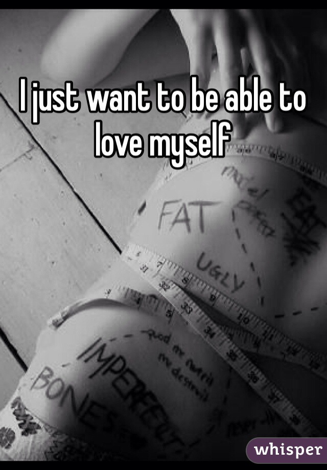 I just want to be able to love myself
