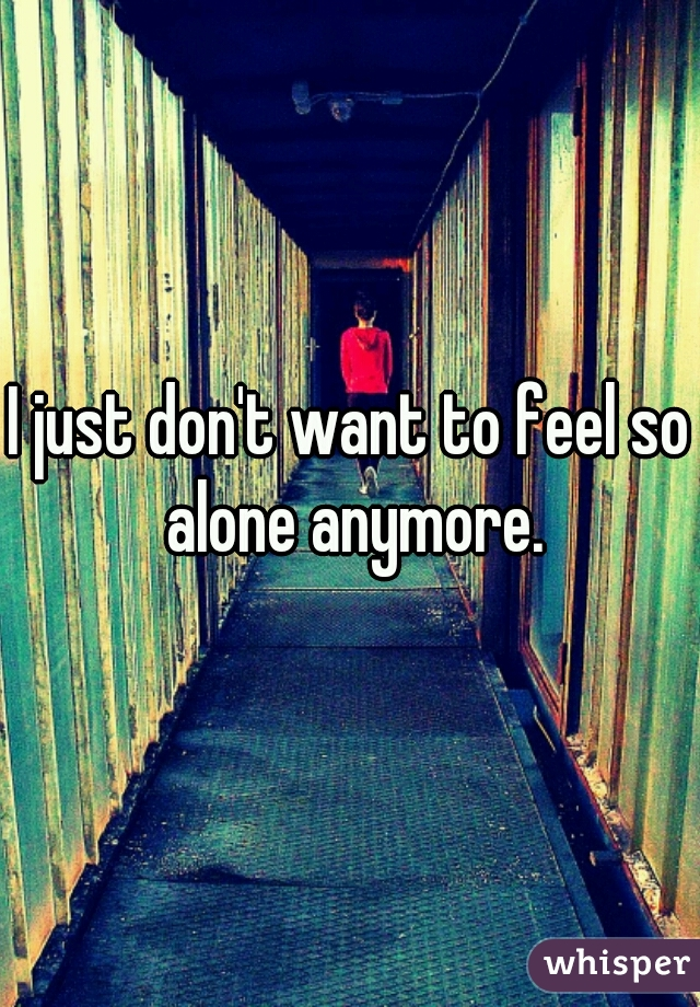 I just don't want to feel so alone anymore.