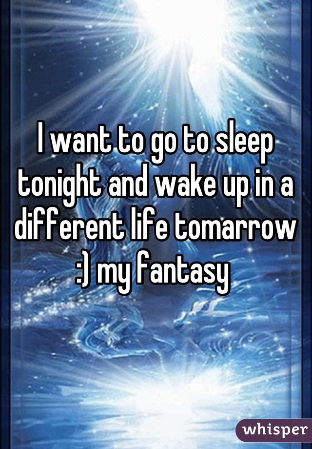 I want to go to sleep tonight and wake up in a different life tomarrow :) my fantasy
