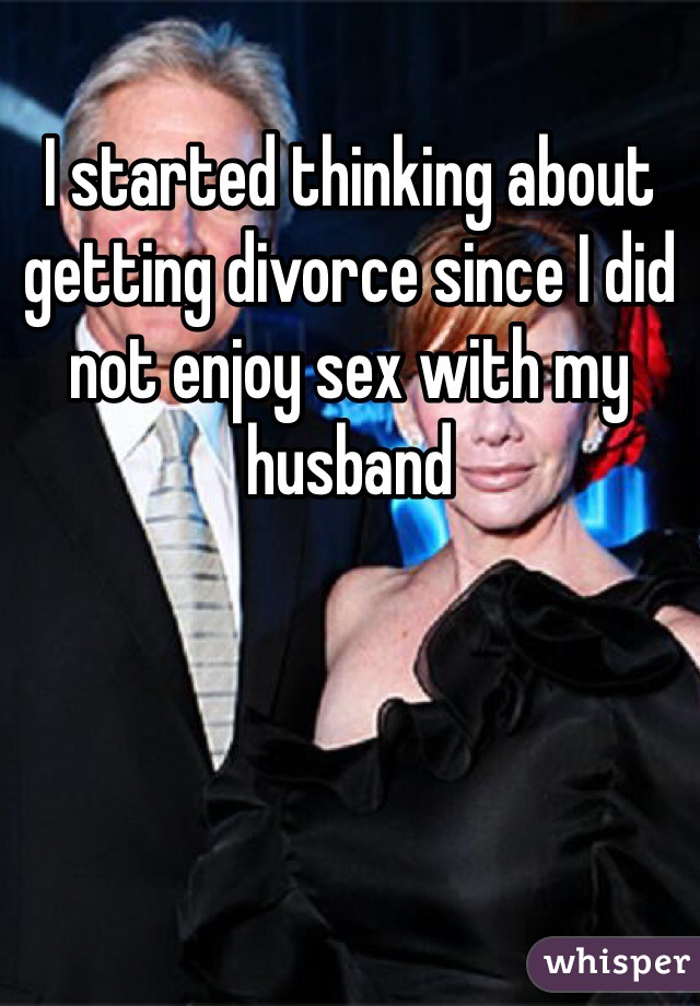 I started thinking about getting divorce since I did not enjoy sex with my husband