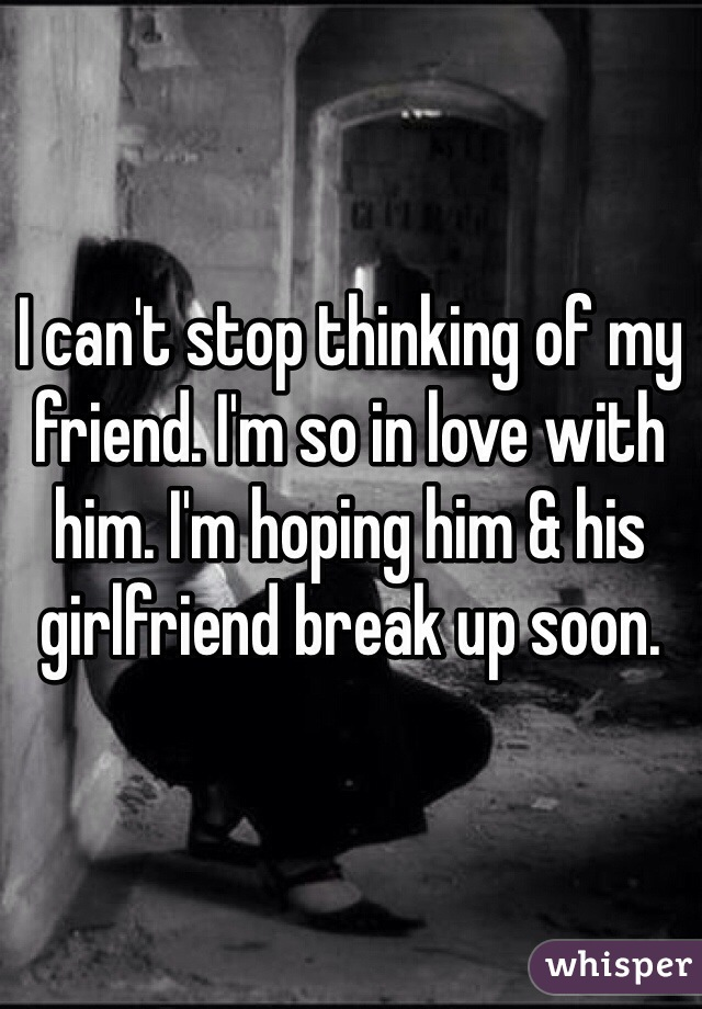 I can't stop thinking of my friend. I'm so in love with him. I'm hoping him & his girlfriend break up soon.