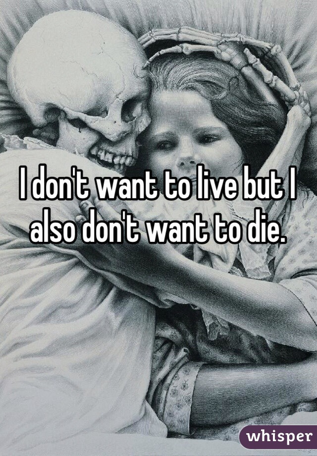 I don't want to live but I also don't want to die.