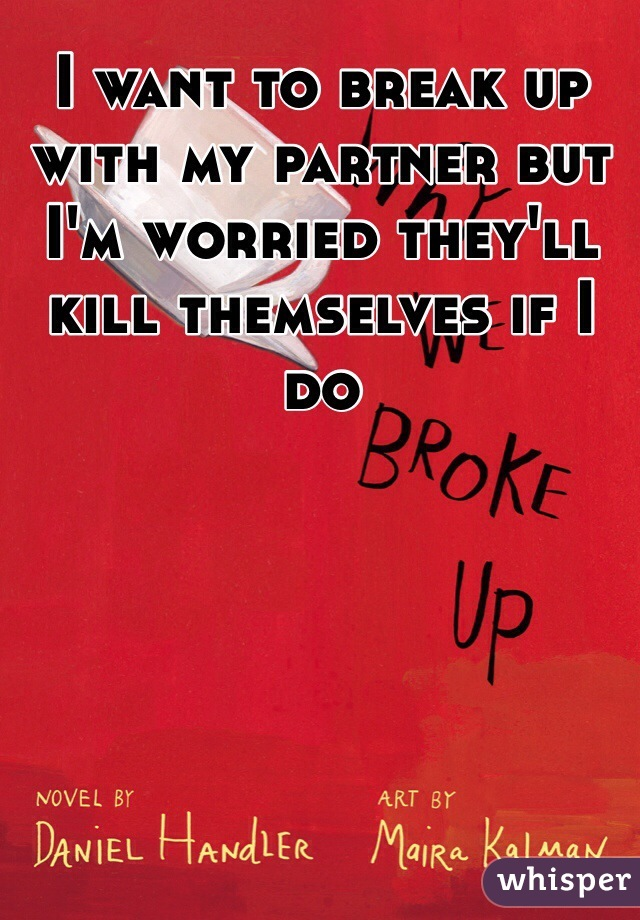 I want to break up with my partner but I'm worried they'll kill themselves if I do