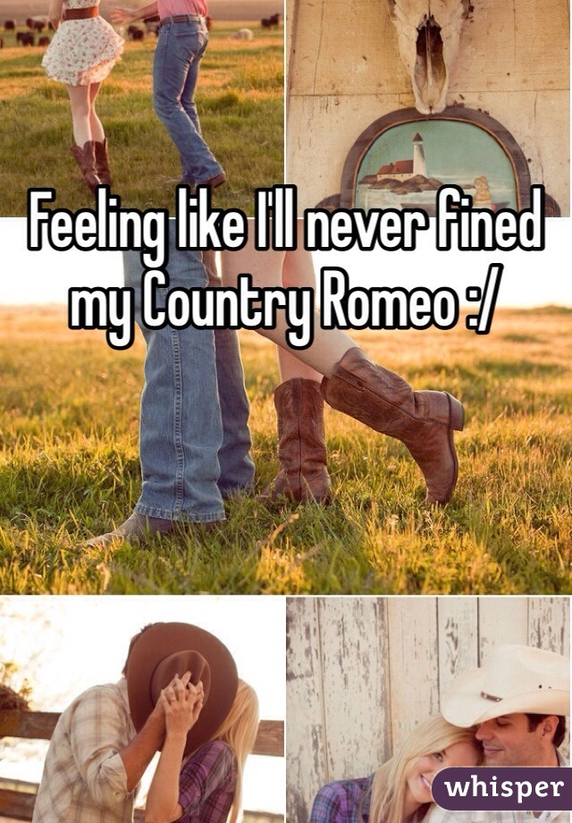 Feeling like I'll never fined my Country Romeo :/