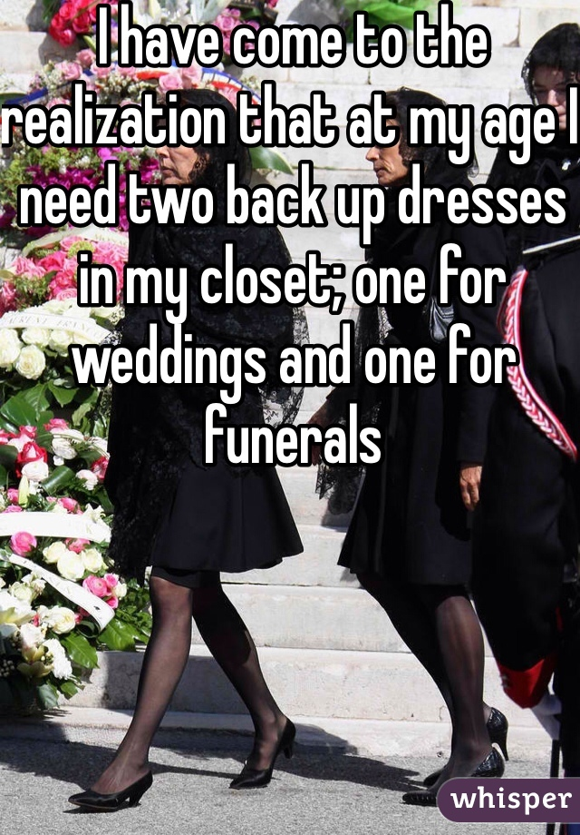 I have come to the realization that at my age I need two back up dresses in my closet; one for weddings and one for funerals