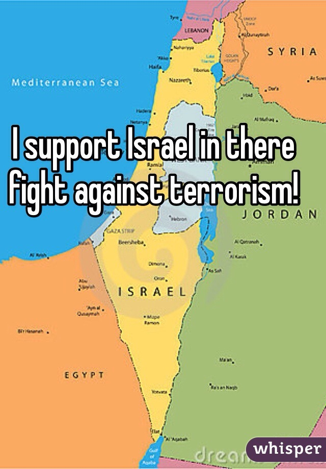I support Israel in there fight against terrorism!