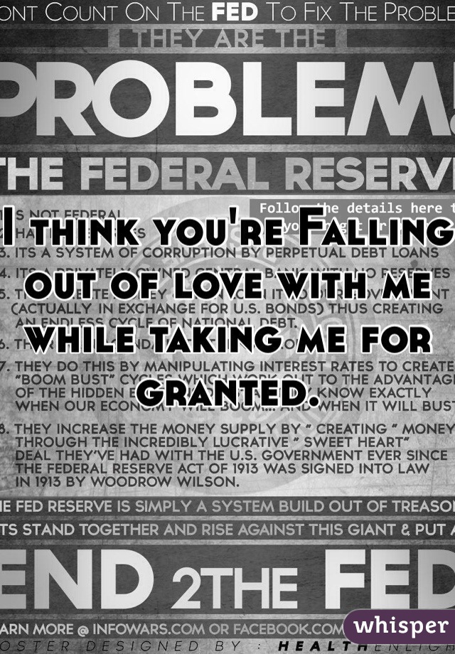 I think you're Falling out of love with me while taking me for granted.