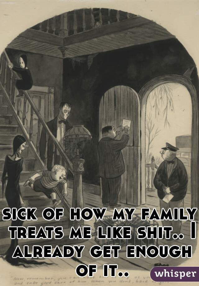 sick of how my family treats me like shit.. I already get enough of it..