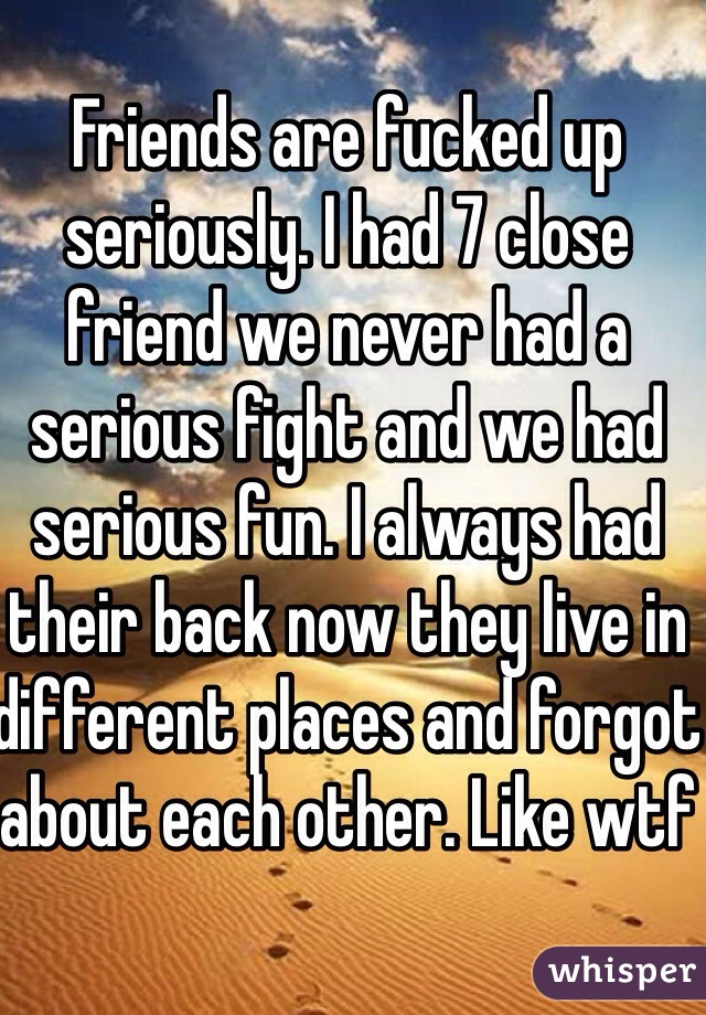 Friends are fucked up seriously. I had 7 close friend we never had a serious fight and we had serious fun. I always had their back now they live in different places and forgot about each other. Like wtf